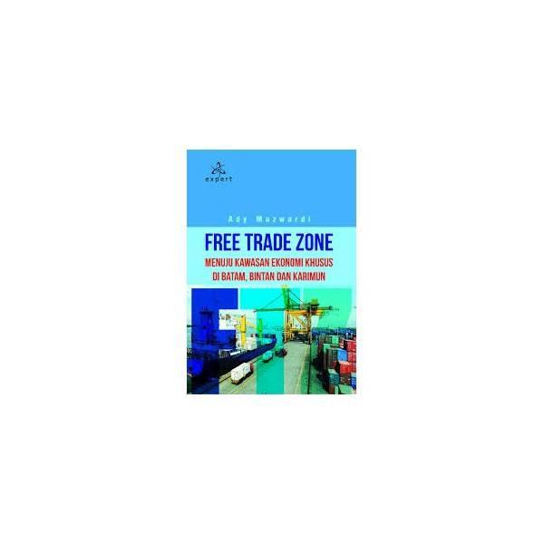Free Trade Zone; Menuju Kawasan Ekonomi Khusus Di Batam- Bintan Dan Karimun